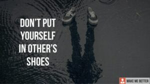 Don't put yourself in other's shoes!