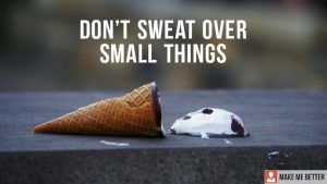 Don't Sweat Over Small Things.