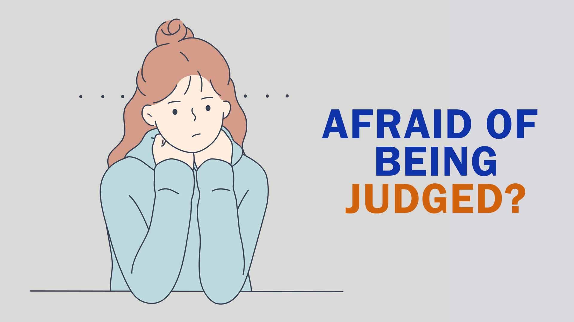 afraid of being judged?