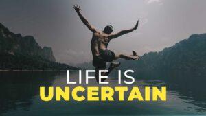 Life is uncertain